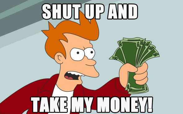 Click image for larger version  Name:Shut-up-and-take-my-money-590x368.jpg Views:26 Size:42.7 KB ID:1972970